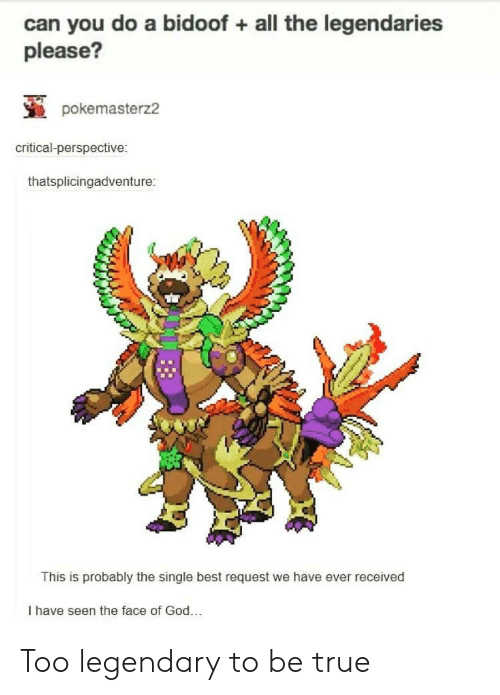 bidoof: can you do a bidoof all the legendaries  please?  pokemasterz2  critical-perspective:  thatsplicingadventure:  This is probably the single best request we have ever received  I have seen the face of God.. Too legendary to be true