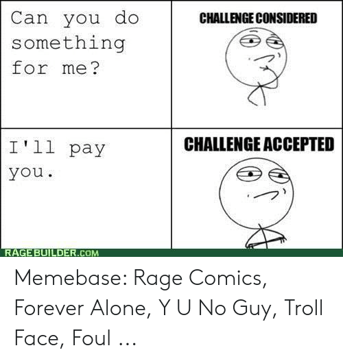 Forever Alone Rage Face: Can you do  something  for me?  CHALLENGE CONSIDERED  CHALLENGE ACCEPTED  I'll pay  you  RAGE BUILDER.COM Memebase: Rage Comics, Forever Alone, Y U No Guy, Troll Face, Foul ...