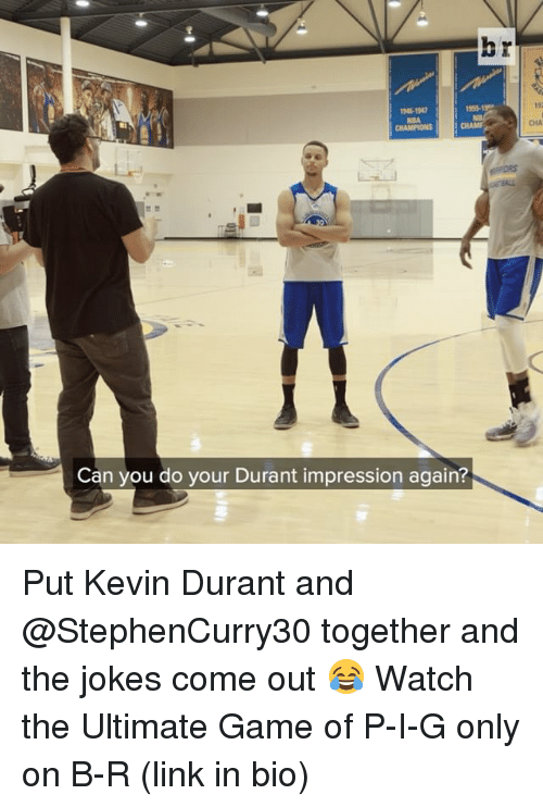 Kevin Durant, Sports, and Game: Can you do your Durant impression again?  CHA Put Kevin Durant and @StephenCurry30 together and the jokes come out 😂 Watch the Ultimate Game of P-I-G only on B-R (link in bio)
