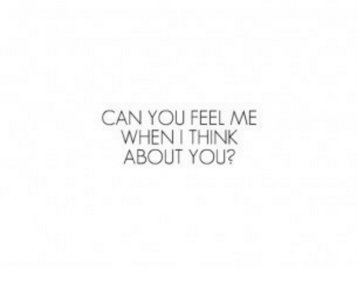 when i think about you: CAN YOU FEEL ME  WHEN I THINK  ABOUT YOU?