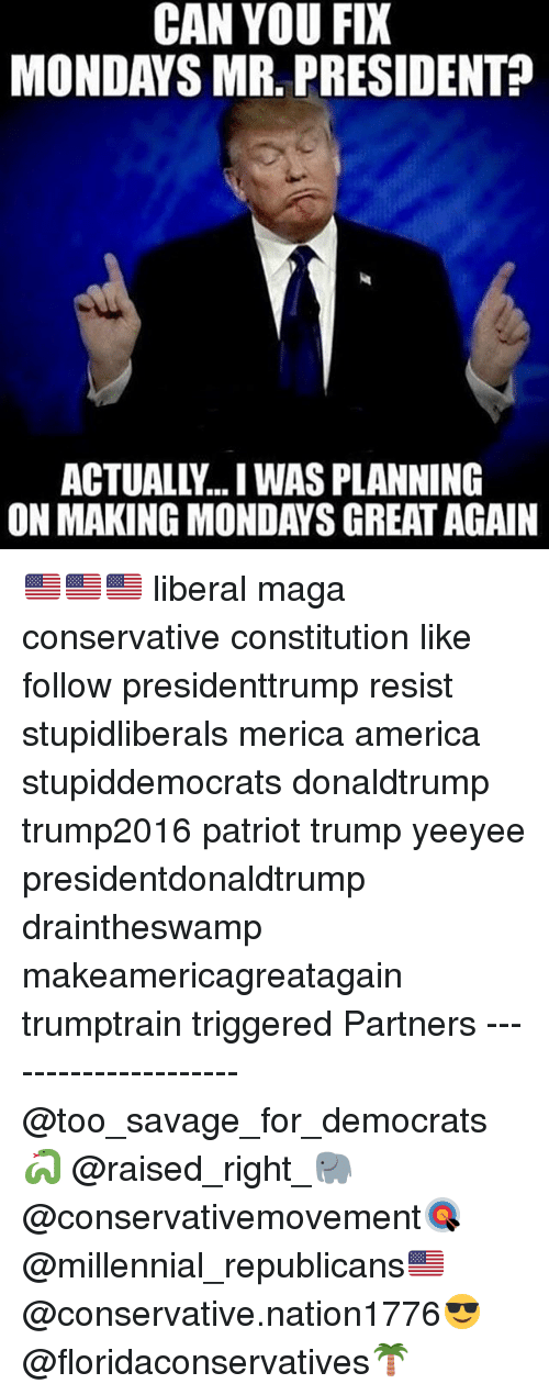mr president: CAN YOU FIX  MONDAYS MR. PRESIDENT?  ACTUALLY... WAS PLANNING  ON MAKING MONDAYS GREAT AGAIN 🇺🇸🇺🇸🇺🇸 liberal maga conservative constitution like follow presidenttrump resist stupidliberals merica america stupiddemocrats donaldtrump trump2016 patriot trump yeeyee presidentdonaldtrump draintheswamp makeamericagreatagain trumptrain triggered Partners --------------------- @too_savage_for_democrats🐍 @raised_right_🐘 @conservativemovement🎯 @millennial_republicans🇺🇸 @conservative.nation1776😎 @floridaconservatives🌴