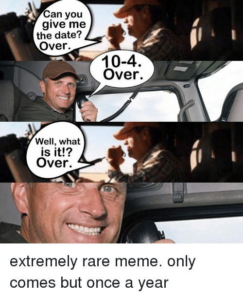 Dank, Dating, and Meme: Can you  give me  the date?  Over.  Well, what  is it!  Over.  10-4  Over. extremely rare meme. only comes but once a year