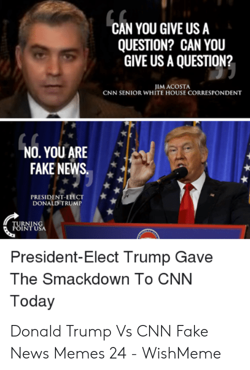 Wishmeme: CAN YOU GIVE US A  QUESTION? CAN YOU  GIVE US A QUESTION?  CNN SENIOR WHITE HOUSE CORRESPONDENT  NO.YOUARE  FAKE NEWS  PRESIDENT-ELECT  DONALD TRUMP  RNIN  INT USA  President-Elect Trump Gave  The Smackdown To CNN  Today Donald Trump Vs CNN Fake News Memes 24 - WishMeme