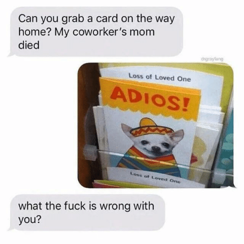 Coworkers: Can you grab a card on the way  home? My coworker's mom  died  drgrayfang  Loss of Loved One  ADIOS!  Loss of Loved One  what the fuck is wrong with  you?