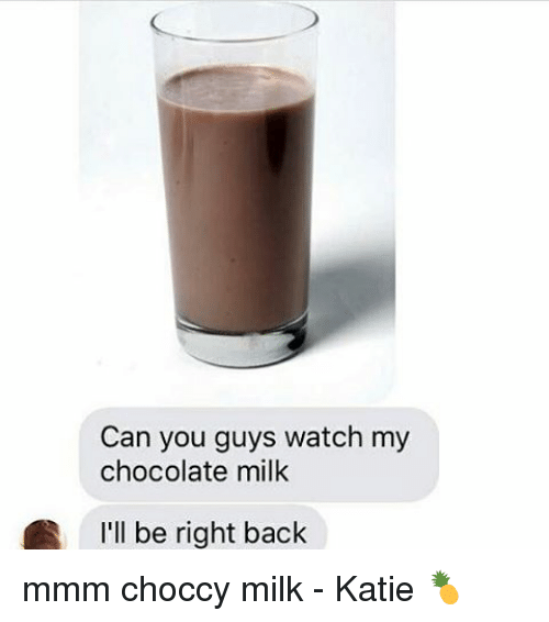 Memes, Chocolate, and Watch: Can you guys watch my  chocolate milk  I'll be right back mmm choccy milk - Katie 🍍