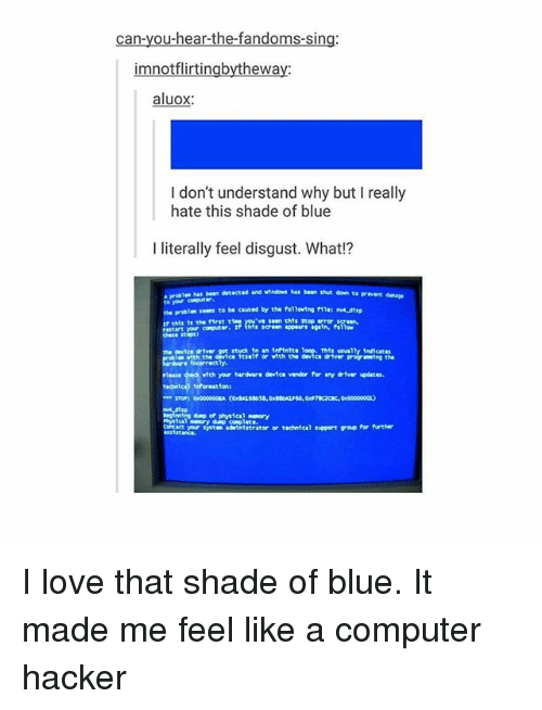 Love, Memes, and Shade: can-you-hear-the-fandoms-sin  imnotflirtingbythewa  aluox  I don't understand why but I really  hate this shade of blue  I literally feel disgust. What!?  has bean detected and vindovs has been shut don to prevent  to yor computer  meprobles s… to be caused by the follong flle:  ve seen thhs stop error  if this tr the irst t  restart yor computer  these sti  screen appears again, follow  he device diver got stuck in an ir intte 1  e ith the device Itseif or ith the  driver progr ing the  incorrect ly  vith yor  hardvare device vendor for any driver updates  dump of phsicalory  Eact yor  ym adinstrator or technical support group for furthe I love that shade of blue. It made me feel like a computer hacker