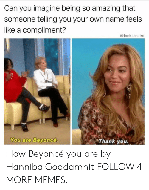 so amazing: Can you imagine being so amazing that  someone telling you your own name feels  like a compliment?  @tank.sinatra  You are Beyoncó  Thank you. How Beyoncé you are by HannibalGoddamnit FOLLOW 4 MORE MEMES.