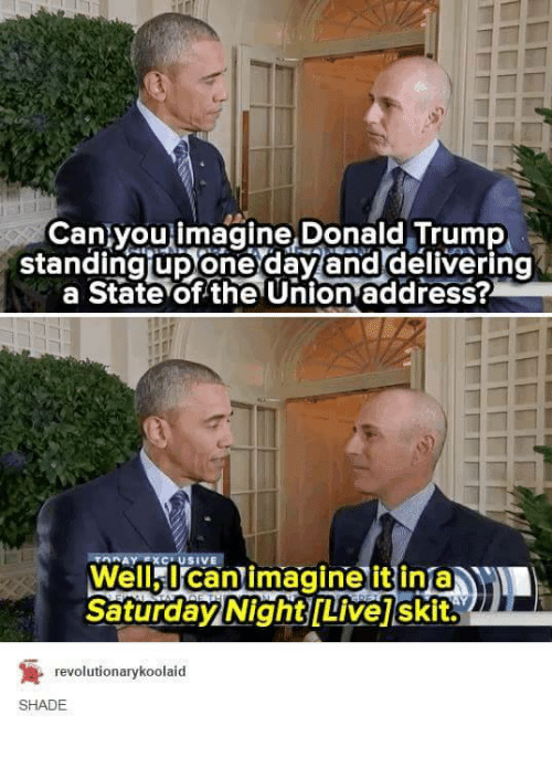 Donald Trump, Shade, and State of the Union Address: Can you imagine Donald Trump  standingirDonedavanddelivering  a State of the Union address?  USIVE  Well I can imagine it in  Saturday Night Livej skit.  revolutionarykoolaid  SHADE