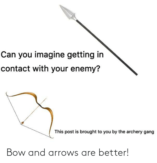 archery: Can you imagine getting in  contact with your enemy?  This post is brought to you by the archery gang Bow and arrows are better!