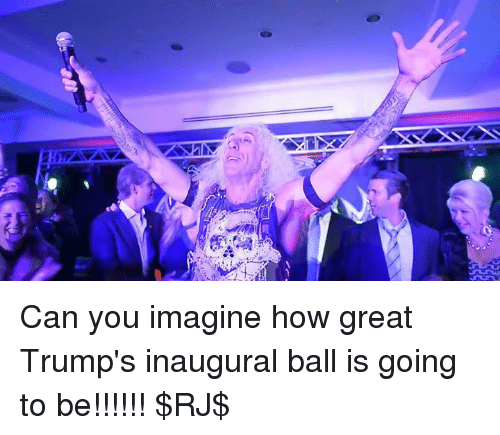 memes: Can you imagine how great Trump's inaugural ball is going to be!!!!!! $RJ$