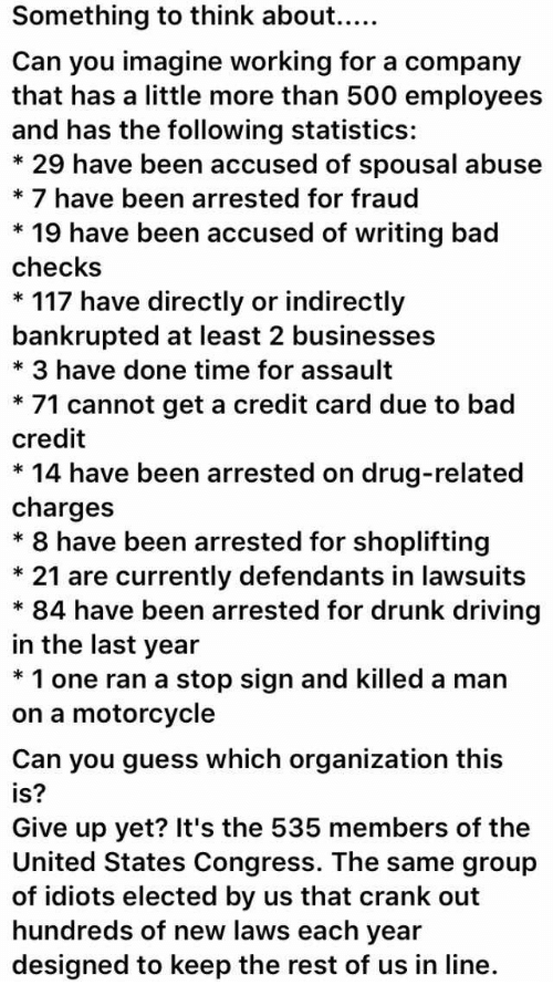 Bad, Driving, and Drunk: Can you imagine working for a company  that has a little more than 500 employees  and has the following statistics:  * 29 have been accused of spousal abuse  * 7 have been arrested for fraud  * 19 have been accused of writing bad  checks  * 117 have directly or indirectly  bankrupted at least 2 businesses  * 3 have done time for assault  * 71 cannot get a credit card due to bad  credit  * 14 have been arrested on drug-related  charges  * 8 have been arrested for shoplifting  * 21 are currently defendants in lawsuits  * 84 have been arrested for drunk driving  in the last year  * 1 one ran a stop sign and killed a man  on a motorcycle  Can you guess which organization this  is?  Give up yet? It's the 535 members of the  United States Congress. The same group  of idiots elected by us that crank out  hundreds of new laws each year  designed to keep the rest of us in line.