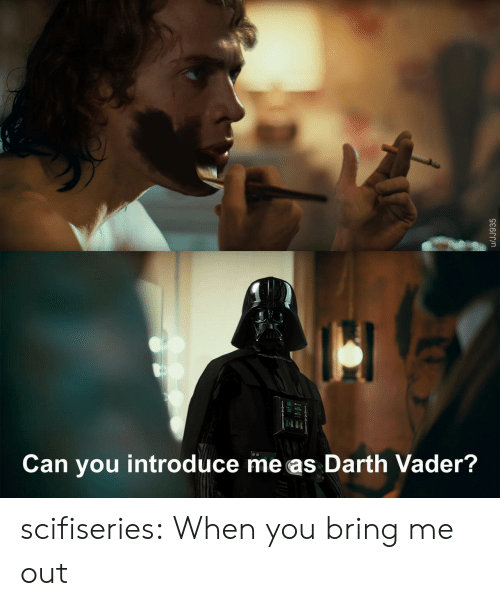 darth: Can you introduce me as Darth Vader?  /JJ935 scifiseries:  When you bring me out
