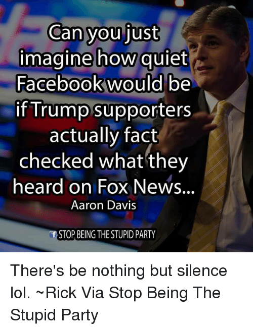 Fact Checking: Can you just  imagine how quiet  Facebook would be  if Trump supporters  actually fact  checked what they  heard on Fox News.  Aaron Davis  STOP BEING THE STUPID PARTY There's be nothing but silence lol. ~Rick  Via Stop Being The Stupid Party