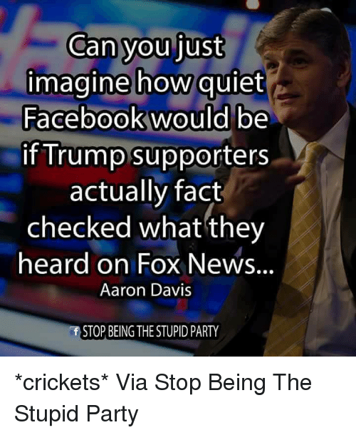 Fact Checking: Can you just  imagine how quiet  Facebook would be  if Trump supporters  actually fact  checked what they  heard on Fox News  Aaron Davis  STOP BEING THE STUPID PARTY *crickets*   Via Stop Being The Stupid Party
