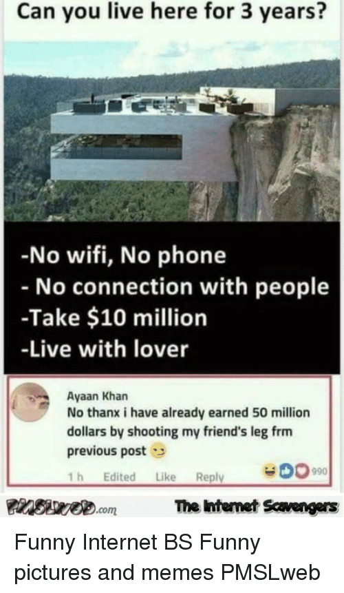 Friends, Funny, and Internet: Can you live here for 3 years?  -No wifi, No phone  No connection with people  -Take $10 million  -Live with lover  Ayaan Kharn  No thanx i have already earned 50 million  dollars by shooting my friend's leg frm  previous post  1h Edited Like Reply  PInSae.comThe intemet Scavengers <p>Funny Internet BS  Funny pictures and memes  PMSLweb </p>