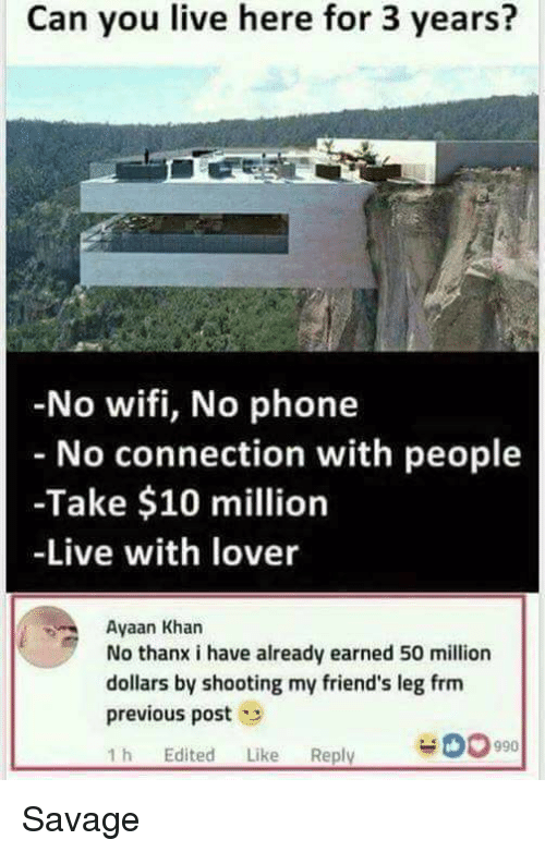 Friends, Funny, and Phone: Can you live here for 3 years?  No wifi, No phone  No connection with people  -Take $10 million  -Live with lover  Ayaan Khan  No thanx i have already earned 50 million  dollars by shooting my friend's leg frm  previous post  1 h Edited Like Reply  990 Savage