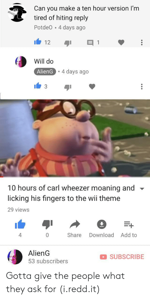 Carl Wheezer: Can you make a ten hour version I'm  tired of hiting reply  Potdeo 4 days ago  Will do  AlienG.4 days ago  10 hours of carl wheezer moaning and  licking his fingers to the wii theme  29 views  4  Share Download Add to  AlienG  53 subscribers  SUBSCRIBE Gotta give the people what they ask for (i.redd.it)