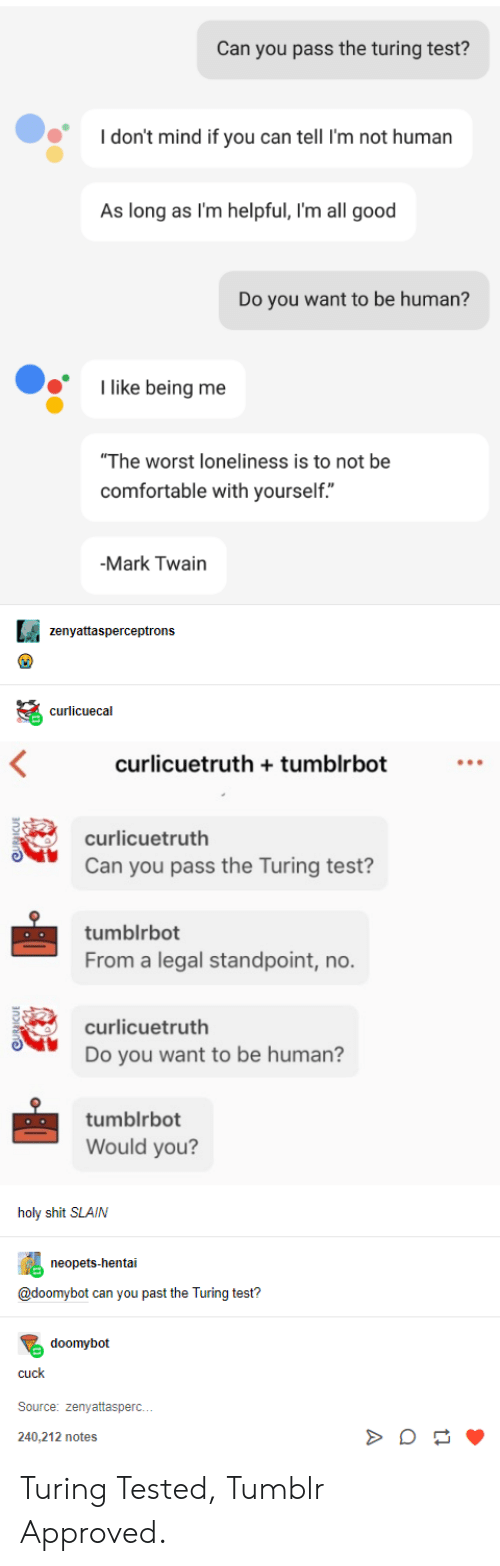"Approved: Can you pass the turing test?  don't mind if you can tell I'm not human  As long as I'm helpful, I'm all good  Do you want to be human?  like being me  ""The worst loneliness is to not be  comfortable with yourself.""  -Mark Twain  zenyattasperceptrons  curlicuecal  curlicuetruth tumblrbot  curlicuetruth  Can you pass the Turing test?  tumblrbot  From a legal standpoint, no.  curlicuetruth  Do you want to be human?  tumblrbot  Would you?  holy shit SLAIN  neopets-hentai  @doomybot can you past the Turing test?  doomybot  cuck  Source: zenyattasperc.  240.212 notes Turing Tested, Tumblr Approved."