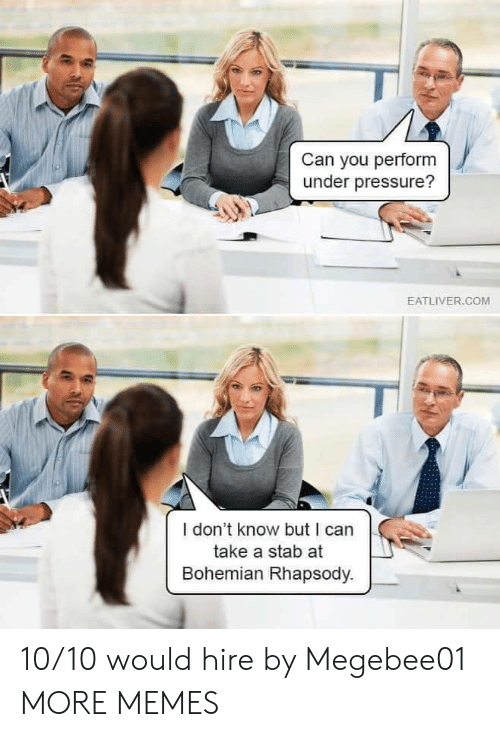 stab: Can you perform  under pressure?  EATLIVER.COM  I don't know but I can  take a stab at  Bohemian Rhapsody. 10/10 would hire by Megebee01 MORE MEMES