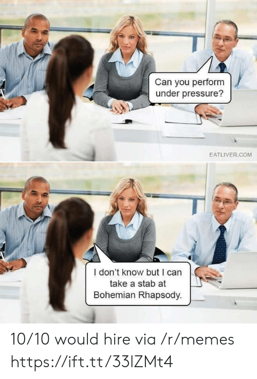 stab: Can you perform  under pressure?  EATLIVER.COM  I don't know but I can  take a stab at  Bohemian Rhapsody. 10/10 would hire via /r/memes https://ift.tt/33lZMt4
