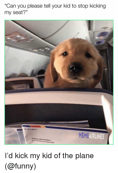 """Funny, Meme, and Memes: """"Can you please tell your kid to stop kicking  my seat?""""  MEME  AIRLINES  Satety intormation I'd kick my kid of the plane (@funny)"""