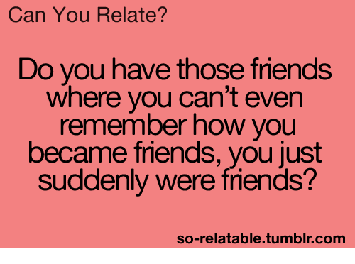 Friends, Tumblr, and Relatable: Can You Relate?  Do you have those friends  where you can't even  remember how you  became friends, you just  suddenly were friends?  so-relatable tumblr com