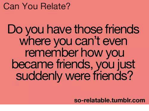 So Relatable Tumblr: Can You Relate?  Do you have those friends  where you can't even  remember how you  became friends, you just  suddenly were friends?  so-relatable.tumblr.com