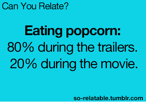 So Relatable Tumblr: Can You Relate?  Eating popcorn:  80% during the trailers  20% during the movie.  so-relatable.tumblr.comm