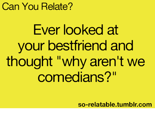 "So Relatable Tumblr: Can You Relate?  Ever looked at  your bestfriend and  thought ""why aren't we  comedians?""  so-relatable.tumblr.comm"