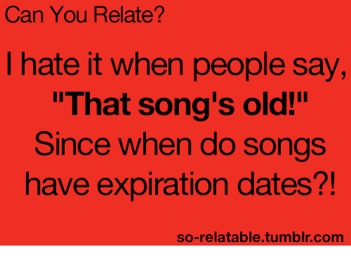 "So Relatable Tumblr: Can You Relate?  I hate it when people say  That song's old!""  Since when do songs  have expiration dates?!  so-relatable.tumblr.comm"
