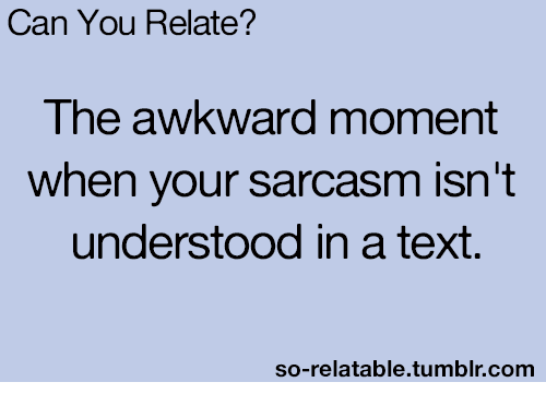 So Relatable Tumblr: Can You Relate?  The awkward moment  when your sarcasm isn't  understood in a text  so-relatable.tumblr.comm