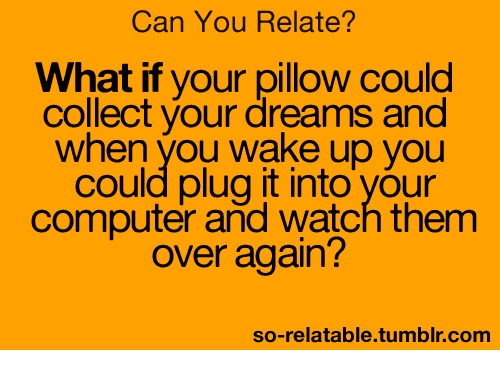 Computers, Funny, and Tumblr: Can You Relate?  What if your pillow could  collect your dreams and  When you wake up you  could plug it into your  computer and watch them  over again?  so-relatable tumblr com