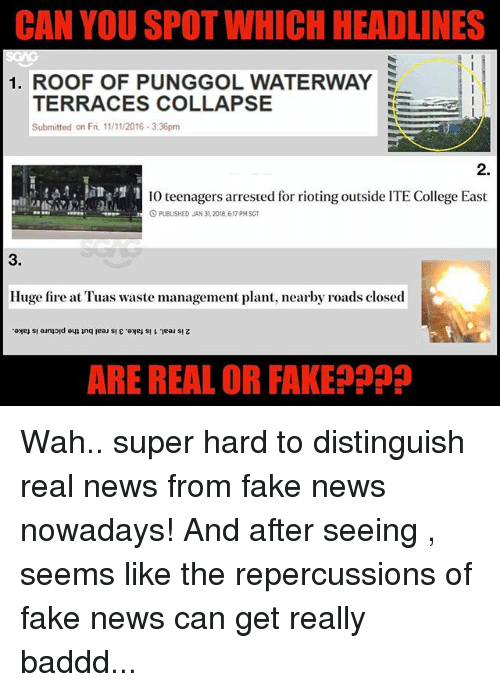 College, Fake, and Fire: CAN YOU SPOT WHICH HEADLINES  1. ROOF OF PUNGGOL WATERWAY  TERRACES COLLAPSE  Submitted on Fri, 1/11/2016-3:36pm  2.  10 teenagers arrested for rioting outside ITE College East  O PUBLISHED JAN 31,2018, 6.17 PM SGT  3.  Huge fire at Tuas waste management plant, nearby roads closed  ARE REAL OR FAKEPpP Wah.. super hard to distinguish real news from fake news nowadays! And after seeing <link in bio>, seems like the repercussions of fake news can get really baddd...