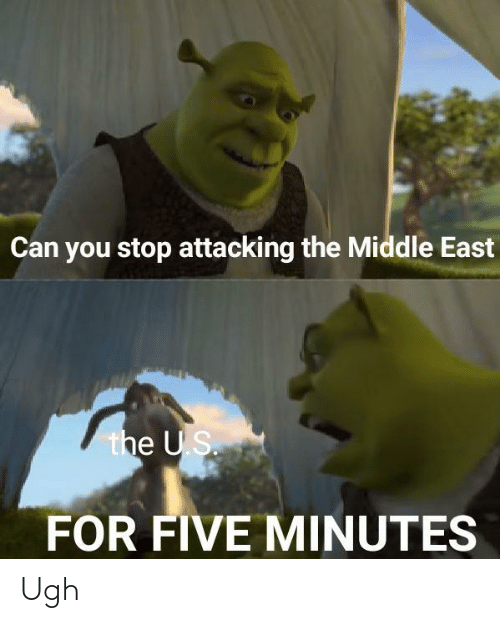 east: Can you stop attacking the Middle East  the US.  FOR FIVE MINUTES Ugh