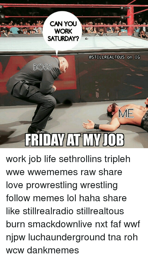 Work Saturday: CAN YOU  WORK  SATURDAY?  OSTILLREALTOUS on IG  BOSS  ME  FRIDAYAT MY JOB work job life sethrollins tripleh wwe wwememes raw share love prowrestling wrestling follow memes lol haha share like stillrealradio stillrealtous burn smackdownlive nxt faf wwf njpw luchaunderground tna roh wcw dankmemes