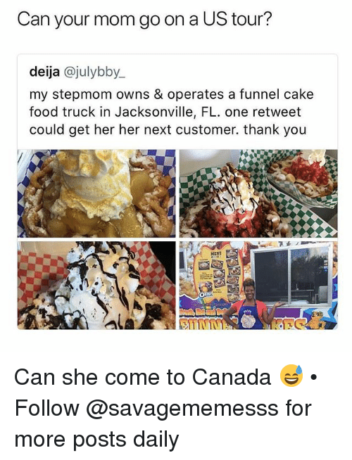Food, Memes, and Thank You: Can your mom go on a US tour?  deija @julybby  my stepmom owns & operates a funnel cake  food truck in Jacksonville, FL. one retweet  could get her her next customer. thank you  MEND Can she come to Canada 😅 • Follow @savagememesss for more posts daily