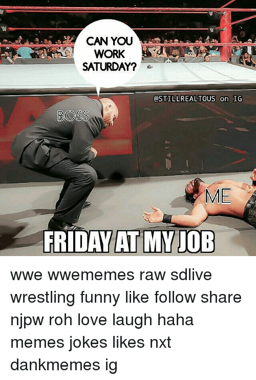 Work Saturday: CAN YOUU  WORK  SATURDAY?  @STILLREALTOUS on IG  @STILLREALTOUS on IG  ME  FRIDAY AT MVIOB  AT MY JOB wwe wwememes raw sdlive wrestling funny like follow share njpw roh love laugh haha memes jokes likes nxt dankmemes ig