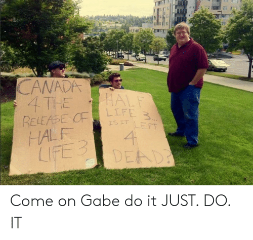 Gabe: CANADA  4 THE  L F  IS IT LEFT  HALF  LIFE3  DEAD Come on Gabe do it JUST. DO. IT