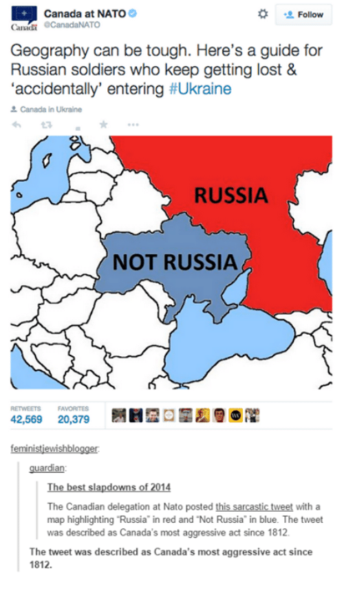 Soldiers, Lost, and Best: Canada at NATO  Follow  Canadi  OCanadaNATO  Geography can be tough. Here's a guide for  Russian soldiers who keep getting lost &  accidentally entering  #Ukraine  Canada in Ukraine  RUSSIA  NOT RUSSIA  42,569  20,379  feministiewishblogger  guardian:  The best slapdowns of 2014  The Canadian delegation at Nato posted this sarcastic tweet with a  map highlighting Russia in red and Not Russia in blue. The tweet  was described as Canada's most aggressive act since 1812.  The tweet was described as Canada's most aggressive act since  1812