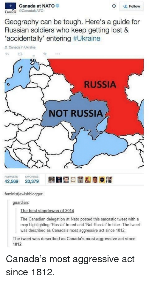 """Guardian: Canada at NATO  Follow  Canai CanadaNATO  Geography can be tough. Here's a guide for  Russian soldiers who keep getting lost &  accidentally entering #Ukraine  Canada in Ukraine  RUSSIA  NOT RUSSIA  RETWEETS FAVORITES  42,569 20,379 圜圓囧ロ菡, 012  guardian:  The best slapdowns of 2014  The Canadian delegation at Nato posted this sarcastic tweet with a  map highlighting Russia in red and """"Not Russia in blue. The tweet  was described as Canada's most aggressive act since 1812  The tweet was described as Canada's most aggressive act since  1812 Canada's most aggressive act since 1812."""