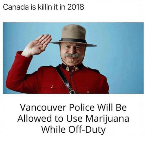 Vancouver: Canada is killin it in 2018  Vancouver Police Will Be  Allowed to Use Marijuana  While Off-Duty