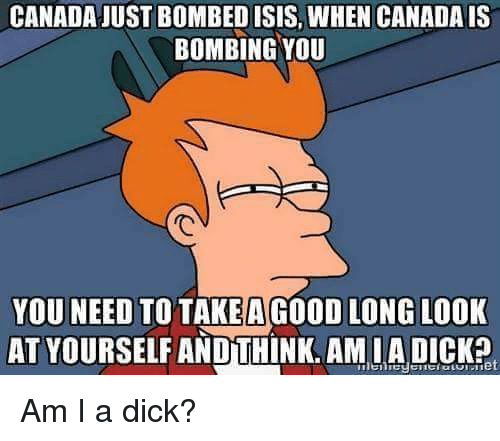 Terrible Facebook: CANADA JUST BOMBED ISIS, WHEN CANADA IS  BOMBING YOU  YOU NEED TO TAKE A GOOD LONG LOOK  AT YOURSELF AND THINK. AMIA DICK? Am I a dick?