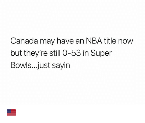 super bowls: Canada may have an NBA title now  but they're still 0-53 in Super  Bowls...just sayin 🇺🇸