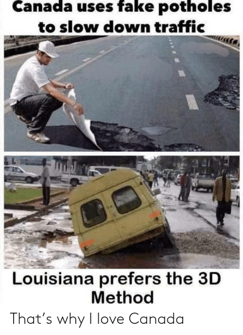 slow down: Canada uses fake potholes  to slow down traffic  Louisiana prefers the 3D  Method That's why I love Canada