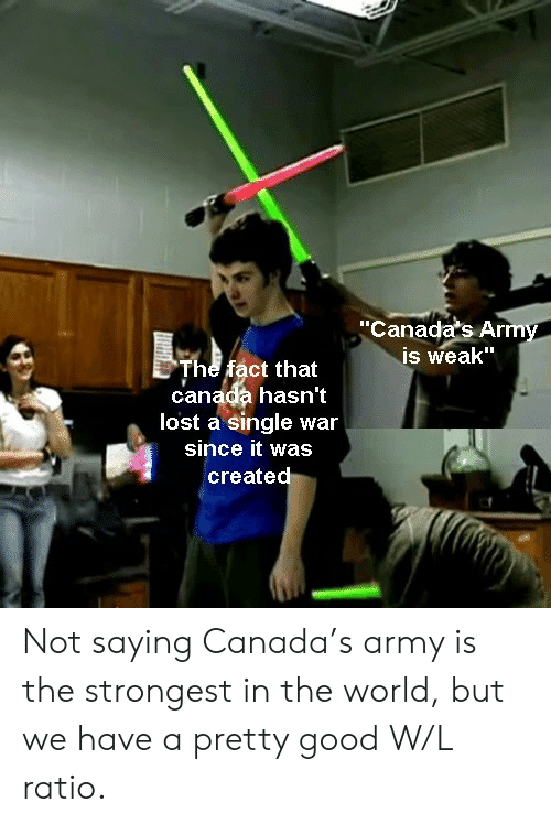 "Hasnt: ""Canada's Army  is weak""  The fact that  canada hasn't  lost a single war  since it was  created Not saying Canada's army is the strongest in the world, but we have a pretty good W/L ratio."