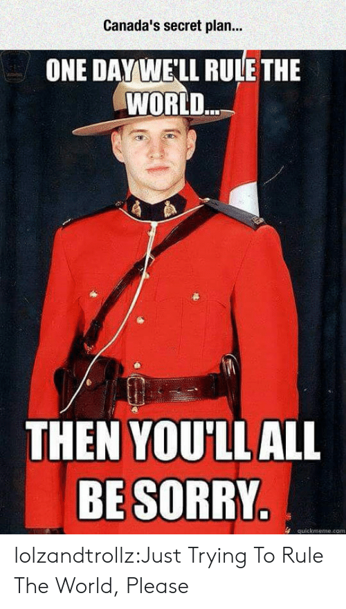 quickmeme: Canada's secret plan..  ONE DAYWE'LL RULE THE  WORLD  THEN YOU'LLALL  BE SORRY  4 quickmeme.com lolzandtrollz:Just Trying To Rule The World, Please