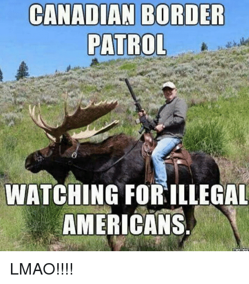 Canadian Border Patrol: CANADIAN BORDER  PATROL  WATCHING FOR ILLEGAL  AMERICANS LMAO!!!!