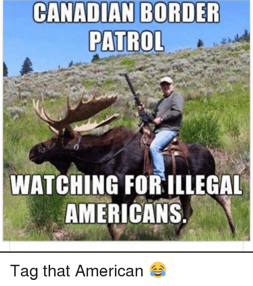 Canadian Border Patrol: CANADIAN BORDER  PATROL  WATCHING FOR ILLEGAL  AMERICANS Tag that American 😂