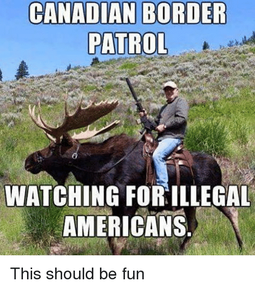 Canadian Border Patrol: CANADIAN BORDER  PATROL  WATCHING FOR ILLEGAL  AMERICANS This should be fun