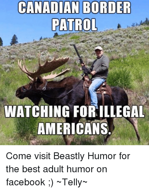 Canadian Border Patrol: CANADIAN BORDER  PATROL  WATCHING FORILLEGAL  AMERICANS Come visit Beastly Humor for the best adult humor on facebook ;)  ~Telly~